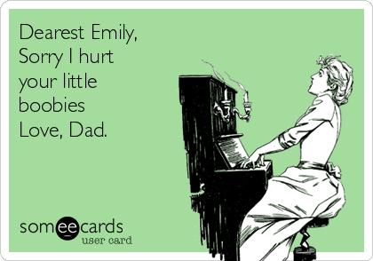 Dearest Emily, Sorry I hurt your little boobies Love, Dad.