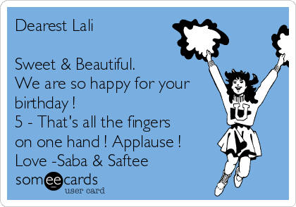 Dearest Lali  Sweet & Beautiful. We are so happy for your birthday ! 5 - That's all the fingers on one hand ! Applause ! Love -Saba & Saftee