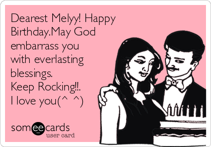 Dearest Melyy! Happy Birthday.May God embarrass you with everlasting blessings. Keep Rocking!!. I love you(^ ^)