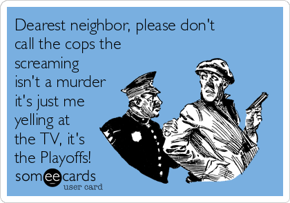 Dearest neighbor, please don't call the cops the screaming isn't a murder it's just me yelling at the TV, it's the Playoffs!