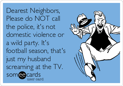 Dearest Neighbors,  Please do NOT call the police, it's not domestic violence or a wild party. It's football season, that's just my husband  screaming at the TV.