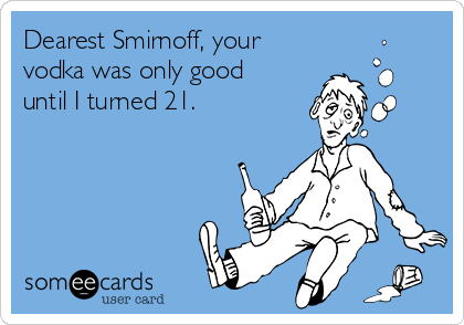 Dearest Smirnoff, your vodka was only good until I turned 21.