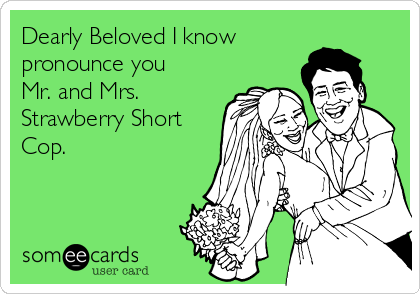 Dearly Beloved I know pronounce you Mr. and Mrs. Strawberry Short Cop.