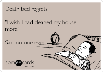 """Death bed regrets.  """"I wish I had cleaned my house more""""  Said no one ever!"""