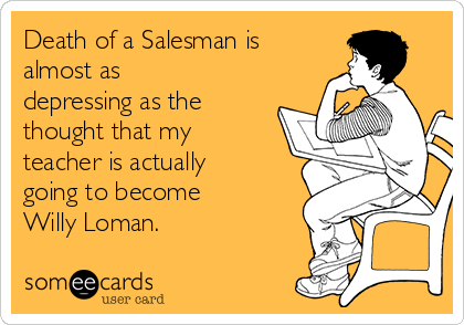 Death of a Salesman is almost as depressing as the thought that my teacher is actually going to become Willy Loman.