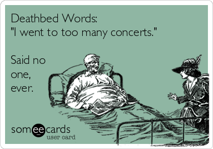 """Deathbed Words: """"I went to too many concerts.""""  Said no one, ever."""