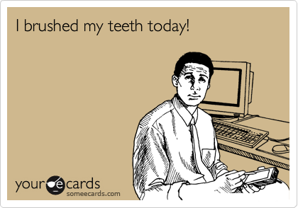 I brushed my teeth today!