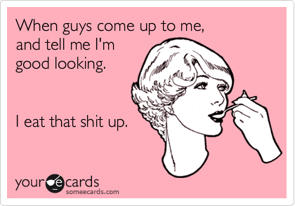 When guys come up to me,and tell me I'm good looking.I eat that shit up.