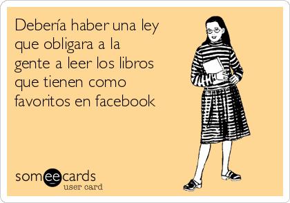 Debería haber una ley que obligara a la gente a leer los libros que tienen como favoritos en facebook