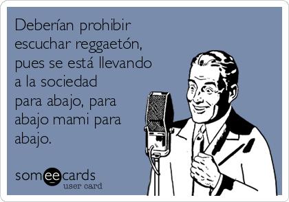 Deberían prohibir escuchar reggaetón, pues se está llevando a la sociedad para abajo, para abajo mami para abajo.