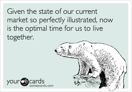 Given the state of our current market so perfectly illustrated, now is the optimal time for us to live together.