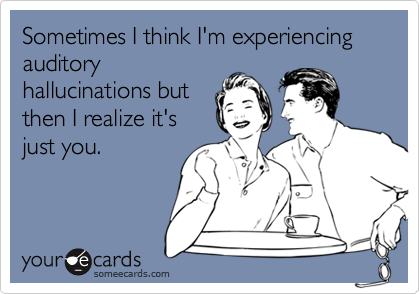 Sometimes I think I'm experiencing auditoryhallucinations butthen I realize it'sjust you.