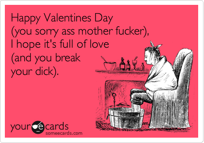 Happy Valentines Day You Sorry Ass Mother Fucker I Hope It S Full