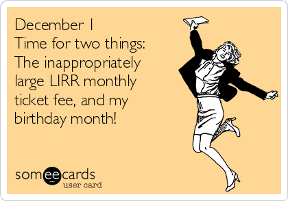 December 1 Time for two things: The inappropriately large LIRR monthly ticket fee, and my birthday month!