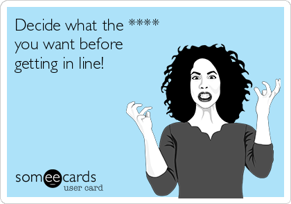 Decide what the **** you want before getting in line!