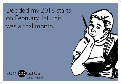 Decided my 2016 starts on February 1st...this was a trial month.