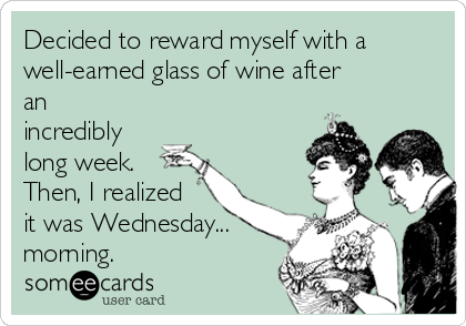 Decided to reward myself with a well-earned glass of wine after an incredibly long week. Then, I realized it was Wednesday... morning.