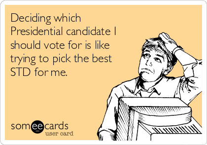 Deciding which Presidential candidate I should vote for is like trying to pick the best STD for me.