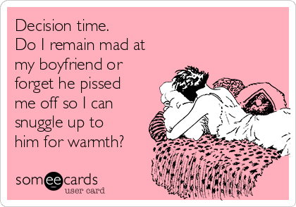 Decision time.  Do I remain mad at my boyfriend or forget he pissed me off so I can snuggle up to him for warmth?