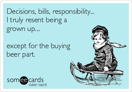 Decisions, bills, responsibility... I truly resent being a grown up....   except for the buying beer part.