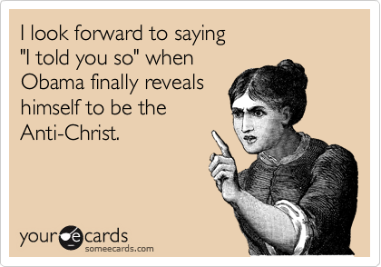"""I look forward to saying """"I told you so"""" when Obama finally reveals himself to be the Anti-Christ."""