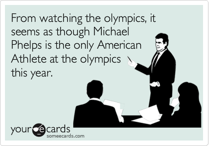 From watching the olympics, it seems as though Michael Phelps is the only American Athlete at the olympics this year.