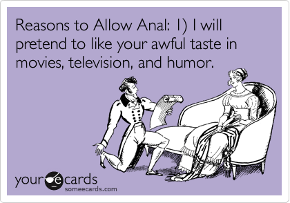 Reasons to Allow Anal: 1) I will pretend to like your awful taste in movies, television, and humor.