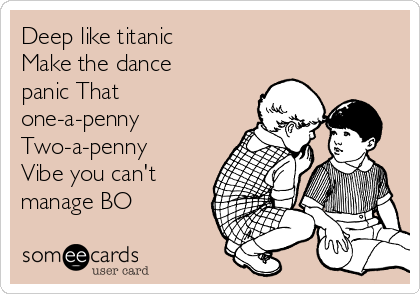 Deep like titanic Make the dance panic That one-a-penny Two-a-penny Vibe you can't manage BO