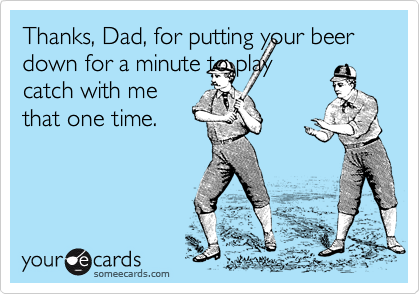 Thanks, Dad, for putting your beer down for a minute to play