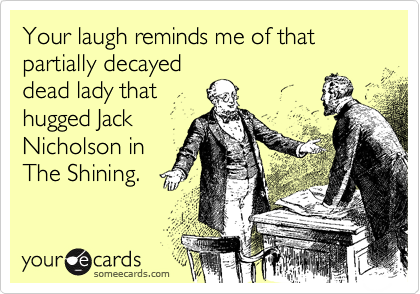 Your laugh reminds me of that partially decayeddead lady thathugged JackNicholson inThe Shining.