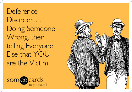 Deference Disorder…. Doing Someone Wrong, then telling Everyone Else that YOU are the Victim
