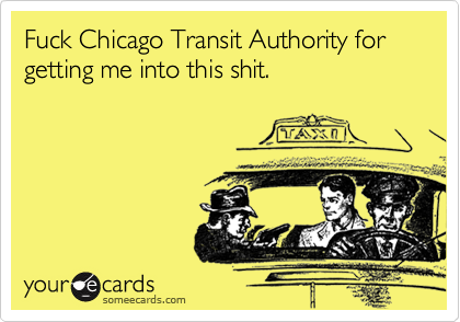Fuck Chicago Transit Authority for getting me into this shit.