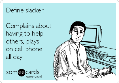Define slacker:  Complains about having to help others, plays on cell phone all day.