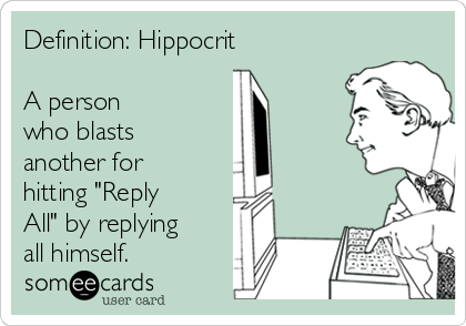 """Definition: Hippocrit  A person who blasts another for hitting """"Reply All"""" by replying all himself."""
