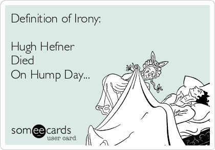 Definition of Irony:   Hugh Hefner Died  On Hump Day...