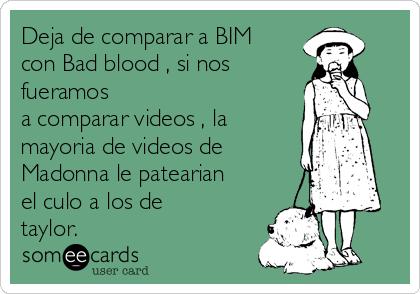 Deja de comparar a BIM con Bad blood , si nos  fueramos  a comparar videos , la mayoria de videos de Madonna le patearian el culo a los de taylor.