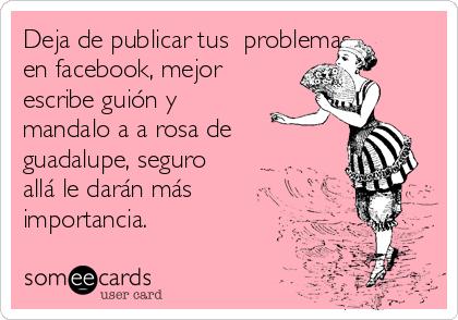 Deja de publicar tus  problemas en facebook, mejor escribe guión y mandalo a a rosa de  guadalupe, seguro allá le darán más importancia.