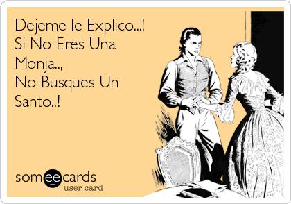 Dejeme le Explico...! Si No Eres Una Monja..,  No Busques Un Santo..!