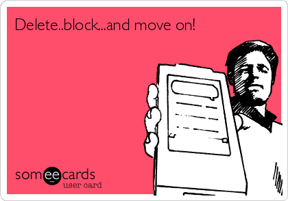 Delete..block...and move on!