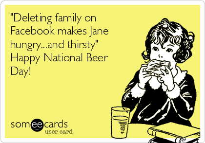 """""""Deleting family on Facebook makes Jane hungry...and thirsty""""  Happy National Beer Day!"""