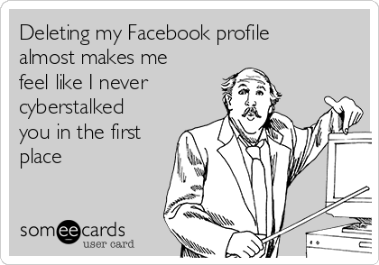 Deleting my Facebook profile almost makes me feel like I never cyberstalked you in the first place
