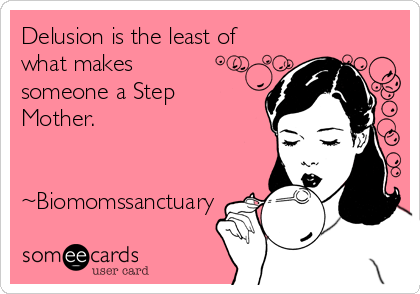 Delusion is the least of what makes someone a Step Mother.   ~Biomomssanctuary