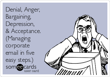 Denial, Anger, Bargaining, Depression, & Acceptance. (Managing corporate email in five easy steps.)