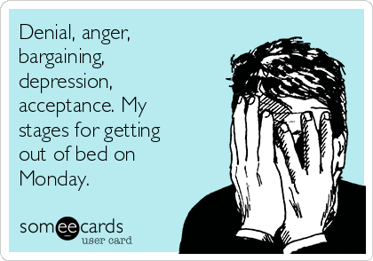Denial, anger, bargaining, depression, acceptance. My stages for getting out of bed on Monday.