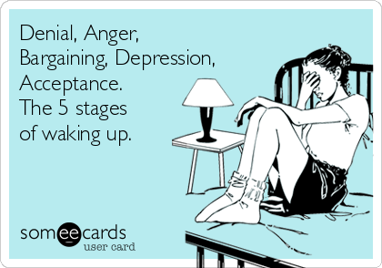 Denial, Anger, Bargaining, Depression, Acceptance. The 5 stages of waking up.