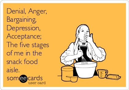 Denial, Anger,  Bargaining, Depression,  Acceptance; The five stages of me in the  snack food aisle.