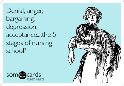 Denial, anger, bargaining, depression, acceptance....the 5 stages of nursing school?