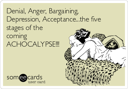 Denial, Anger, Bargaining, Depression, Acceptance...the five stages of the coming ACHOCALYPSE!!!