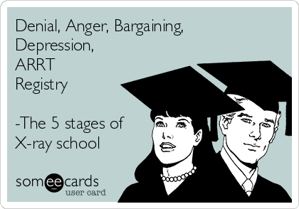 Denial, Anger, Bargaining, Depression,  ARRT Registry  -The 5 stages of X-ray school