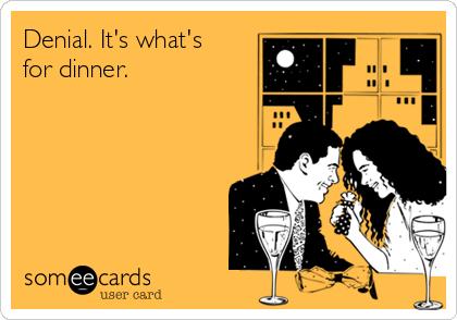 Denial. It's what's for dinner.